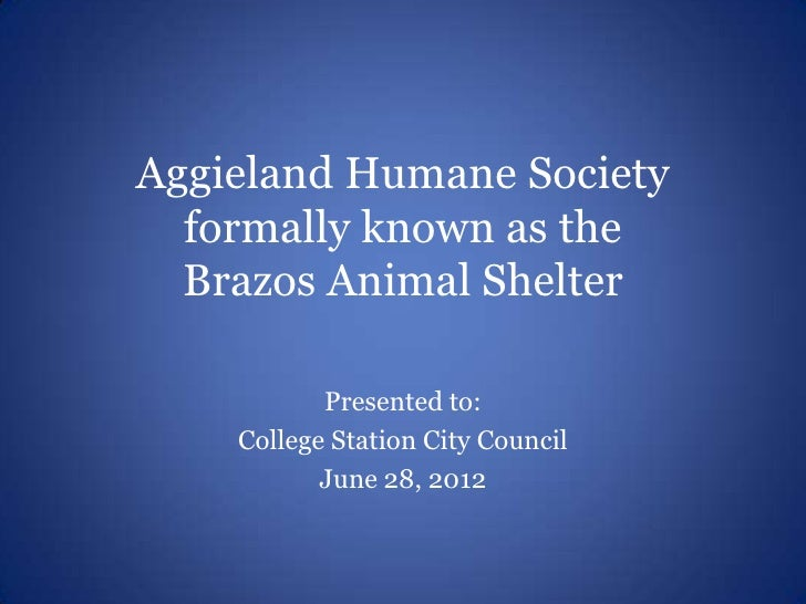 Aggieland Humane Society  formally known as the  Brazos Animal Shelter           Presented to:    College Station City Cou...