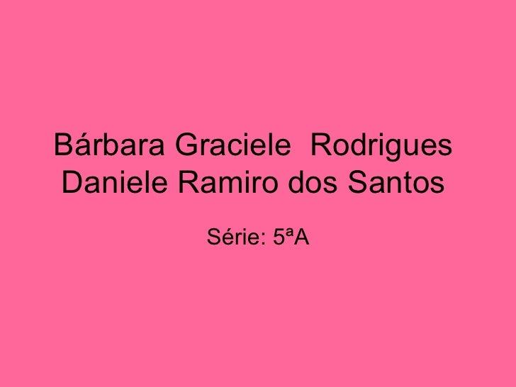 Bárbara Graciele  Rodrigues  Daniele Ramiro dos Santos  Série: 5ªA