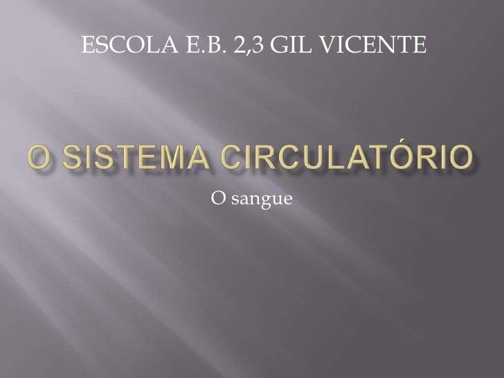 O sistema circulatório<br />O sangue<br />ESCOLA E.B. 2,3 GIL VICENTE<br />
