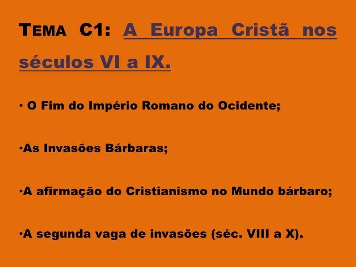 TEMA C1: A Europa Cristã nosséculos VI a IX.• O Fim do Império Romano do Ocidente;•As Invasões Bárbaras;•A afirmação do Cr...