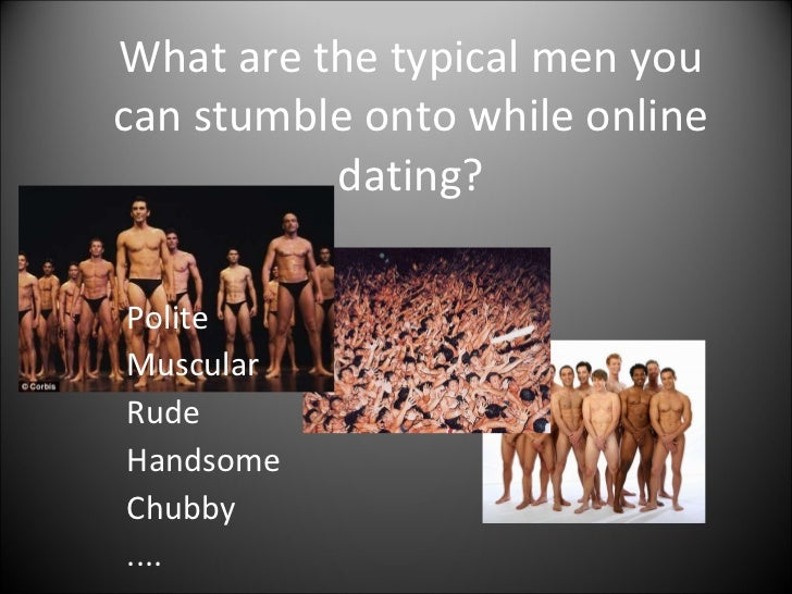 What are the typical men you can stumble onto while online dating? Polite Muscular Rude Handsome Chubby ....