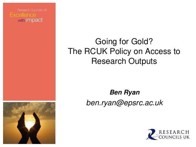 Going for Gold?The RCUK Policy on Access to     Research Outputs          Ben Ryan    ben.ryan@epsrc.ac.uk
