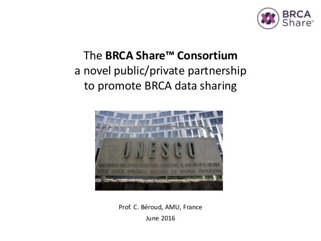 The BRCA Share™ Consortium a novel public/private partnership to promote BRCA data sharing Prof. C. Béroud, AMU, France Ju...