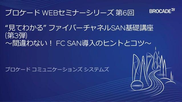 """ブロケード WEBセミナーシリーズ 第6回 """"見てわかる"""" ファイバーチャネルSAN基礎講座 (第3弾) ~間違わない! FC SAN導入のヒントとコツ~"""