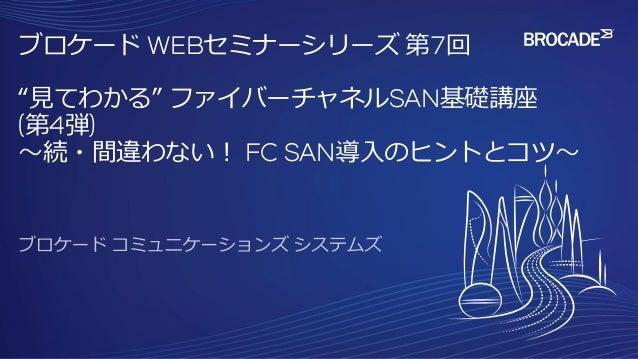 """ブロケード WEBセミナーシリーズ 第7回 """"見てわかる"""" ファイバーチャネルSAN基礎講座 (第4弾) ~続・間違わない! FC SAN導入のヒントとコツ~"""