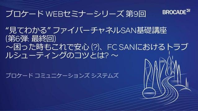 """ブロケード WEBセミナーシリーズ 第9回 """"見てわかる"""" ファイバーチャネルSAN基礎講座 (第6弾: 最終回) ~困った時もこれで安心 (?)、FC SANにおけるトラブ ルシューティングのコツとは? ~"""