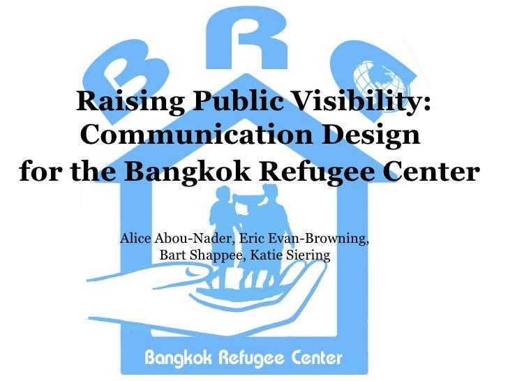 Raising Public Visibility: Communication Design  for the Bangkok Refugee Center   Alice Abou-Nader, Eric Evan-Browning, Ba...