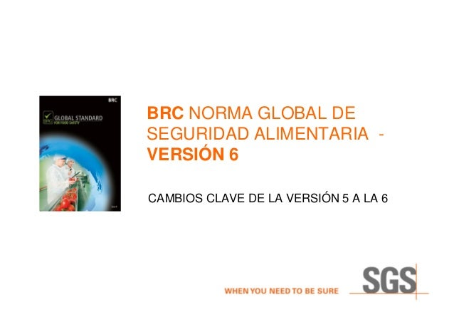 BRC NORMA GLOBAL DESEGURIDAD ALIMENTARIA -VERSIÓN 6CAMBIOS CLAVE DE LA VERSIÓN 5 A LA 6