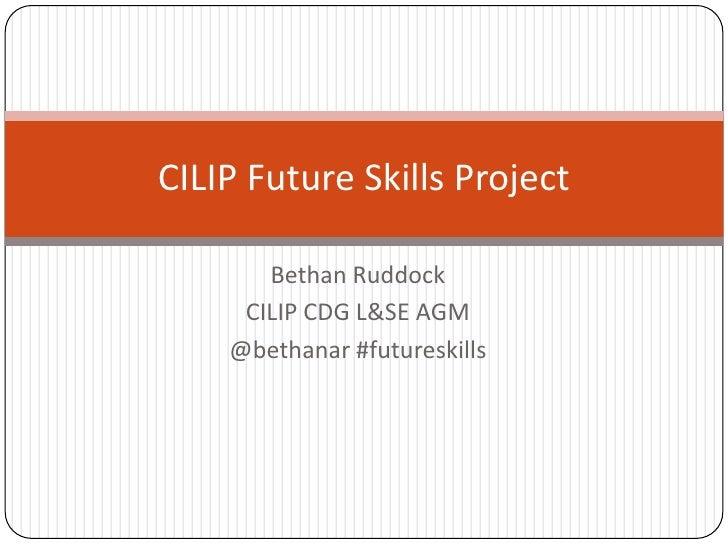 CILIP Future Skills Project       Bethan Ruddock     CILIP CDG L&SE AGM    @bethanar #futureskills