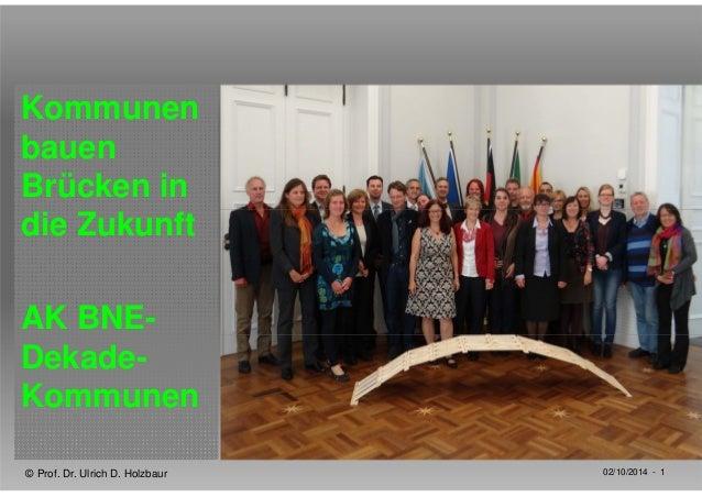 Kommunen  bauen  Brücken in  die Zukunft  AK BNE-Dekade-  Kommunen  © Prof. Dr. Ulrich D. Holzbaur 02/10/2014 - 1