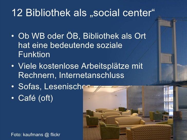 "12 Bibliothek als ""social center"" <ul><li>Ob WB oder ÖB, Bibliothek als Ort hat eine bedeutende soziale Funktion </li></ul..."