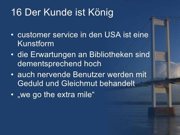 16 Der Kunde ist König <ul><li>customer service in den USA ist eine Kunstform </li></ul><ul><li>die Erwartungen an Bibliot...