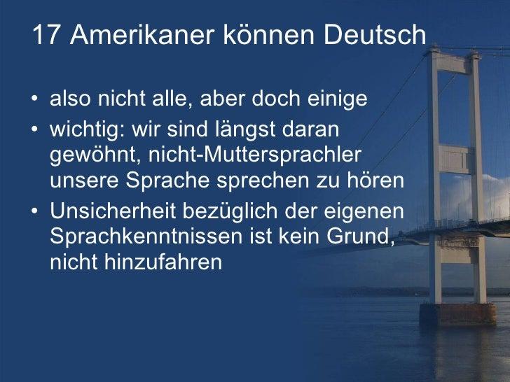 17 Amerikaner können Deutsch <ul><li>also nicht alle, aber doch einige </li></ul><ul><li>wichtig: wir sind längst daran ge...
