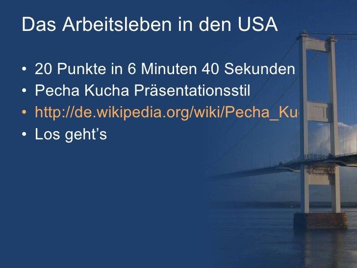Das Arbeitsleben in den USA <ul><li>20 Punkte in 6 Minuten 40 Sekunden </li></ul><ul><li>Pecha Kucha Pr äsentationsstil </...