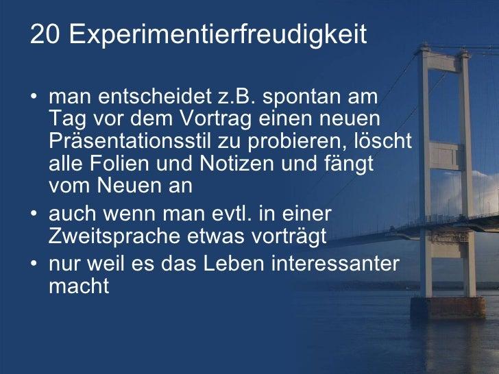 20 Experimentierfreudigkeit <ul><li>man entscheidet z.B. spontan am Tag vor dem Vortrag einen neuen Präsentationsstil zu p...