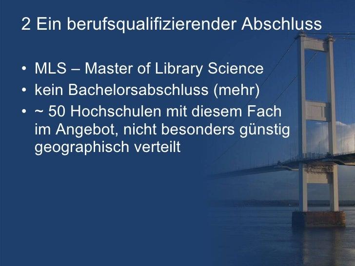 2 Ein berufsqualifizierender Abschluss <ul><li>MLS – Master of Library Science </li></ul><ul><li>kein Bachelorsabschluss (...