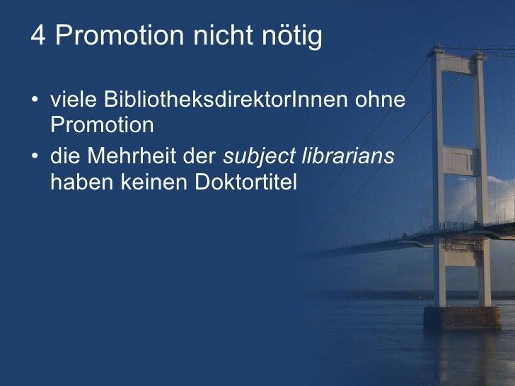 4 Promotion nicht nötig <ul><li>viele BibliotheksdirektorInnen ohne Promotion </li></ul><ul><li>die Mehrheit der  subject ...