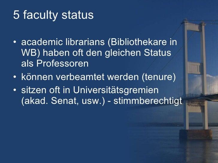 5 faculty status <ul><li>academic librarians (Bibliothekare in WB) haben oft den gleichen Status als Professoren </li></ul...
