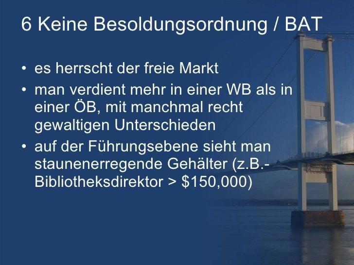 6 Keine Besoldungsordnung / BAT <ul><li>es herrscht der freie Markt </li></ul><ul><li>man verdient mehr in einer WB als in...