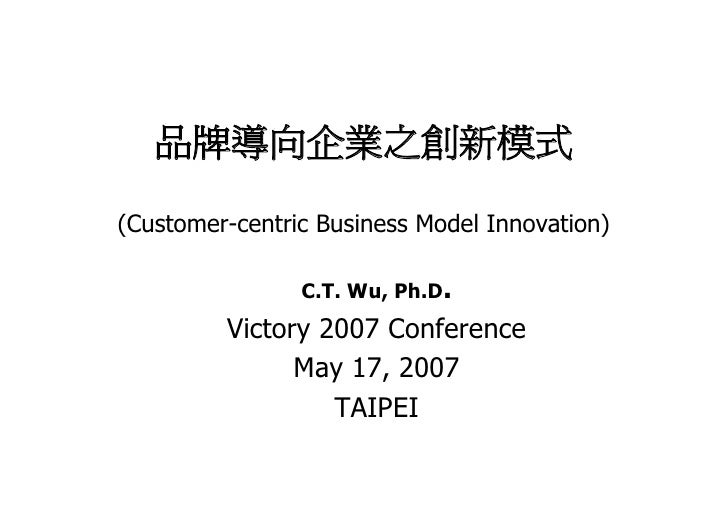 品牌導向企業之創新模式  (Customer-centric Business Model Innovation)                  C.T. Wu, Ph.D.          Victory 2007 Conference...