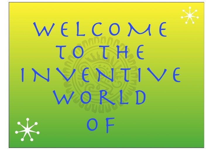 WELCOME   TO THE INVENTIVE   W o rl d     of