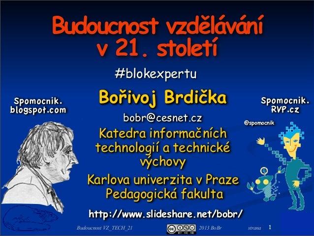 2013 BoBr stranaBudoucnost VZ_TECH_21 Budoucnost vzdělávání v 21. století Bořivoj Brdička bobr@cesnet.cz Katedra informačn...
