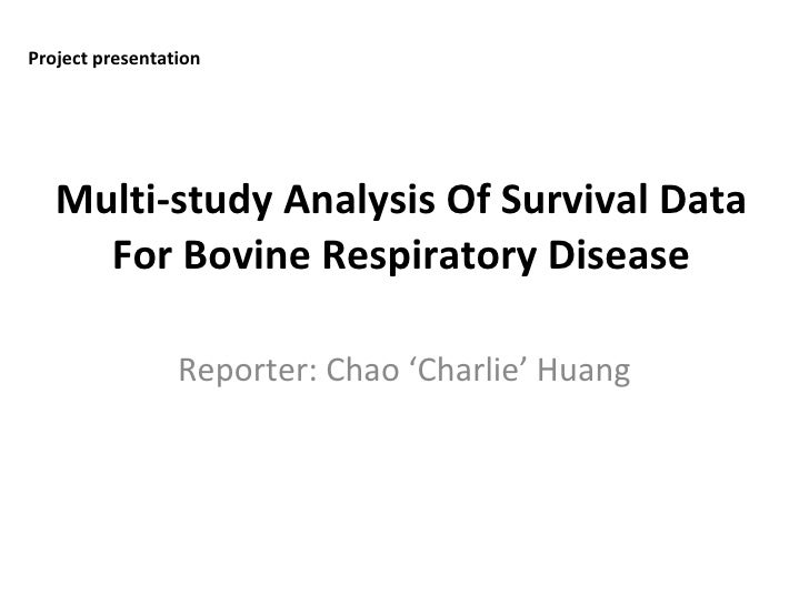 Multi-study Analysis Of Survival Data For Bovine Respiratory Disease Reporter: Chao 'Charlie' Huang Project presentation