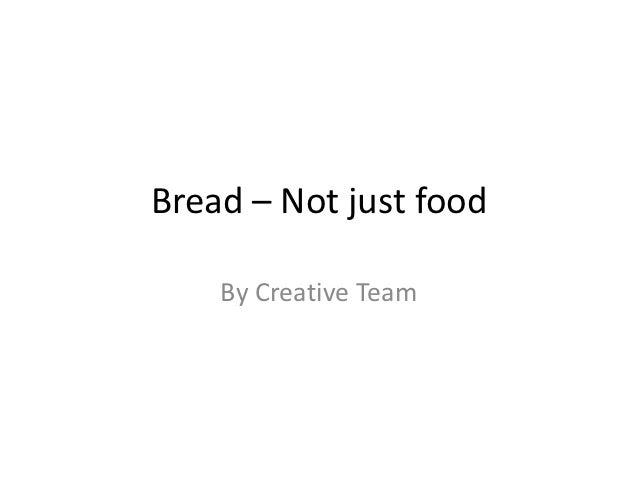 Bread – Not just food    By Creative Team