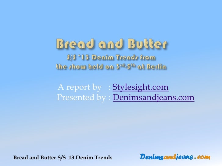 A report by : Stylesight.com               Presented by : Denimsandjeans.comBread and Butter S/S 13 Denim Trends