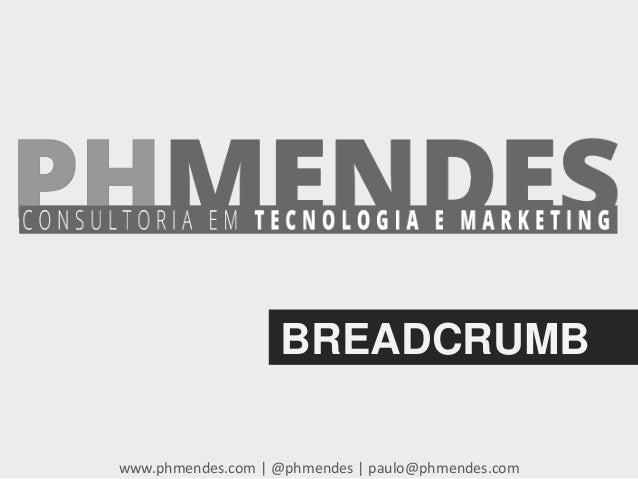 BREADCRUMB www.phmendes.com | @phmendes | paulo@phmendes.com