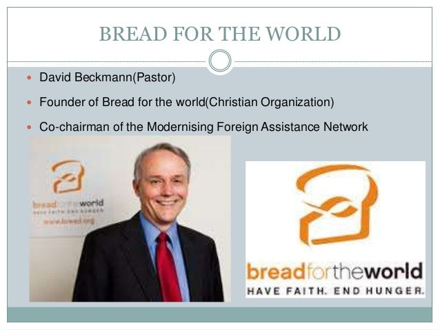 BREAD FOR THE WORLD  David Beckmann(Pastor)  Founder of Bread for the world(Christian Organization)  Co-chairman of the...