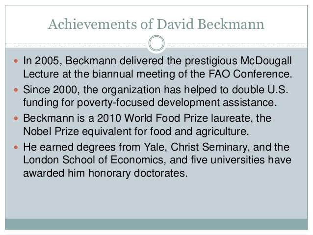 Achievements of David Beckmann  In 2005, Beckmann delivered the prestigious McDougall Lecture at the biannual meeting of ...