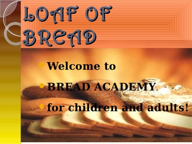 LOAF OFBREAD Welcome    to BREAD     ACADEMY for   children and adults!