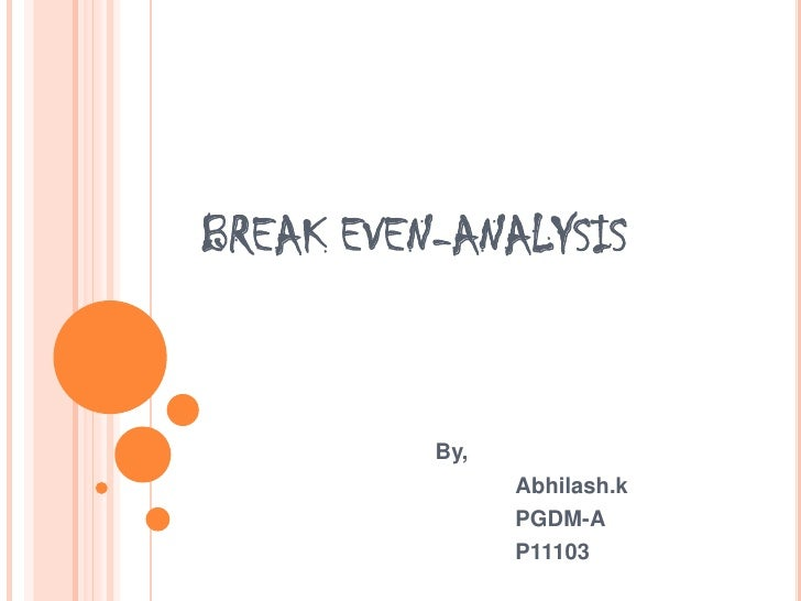 BREAK EVEN-ANALYSIS<br />By,<br />Abhilash.k<br />	PGDM-A<br />	P11103<br />