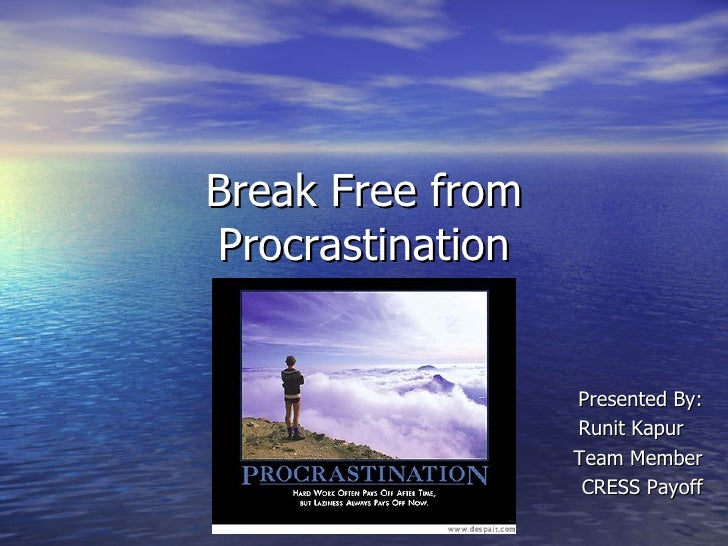 Break Free from Procrastination Presented By: Runit Kapur  Team Member CRESS Payoff