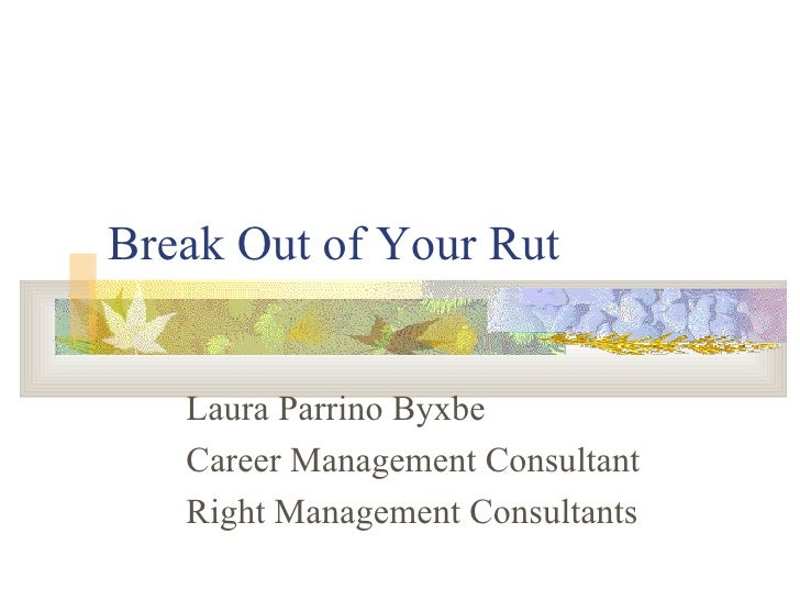 Break Out of Your Rut Laura Parrino Byxbe Career Management Consultant Right Management Consultants