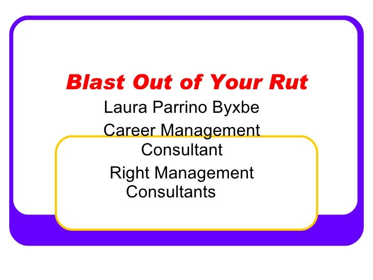 Blast Out of Your Rut Laura Parrino Byxbe Career Management Consultant Right Management Consultants