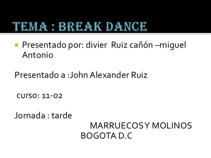 Tema : break dance<br />Presentado por: divierRuiz cañón –miguel Antonio<br />Presentado a :John Alexander Ruiz<br /> curs...
