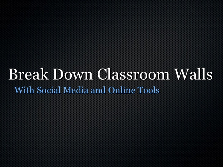 Break Down Classroom Walls <ul><li>With Social Media and Online Tools </li></ul>