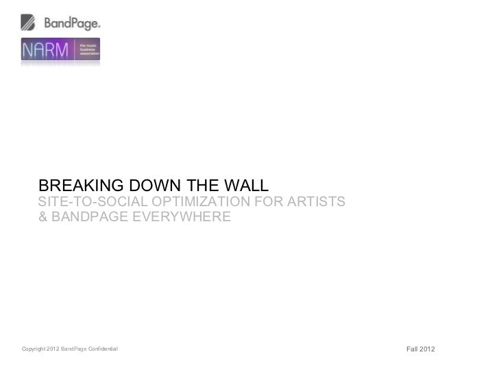 BREAKING DOWN THE WALL      SITE-TO-SOCIAL OPTIMIZATION FOR ARTISTS      & BANDPAGE EVERYWHERECopyright 2012 BandPage Conf...