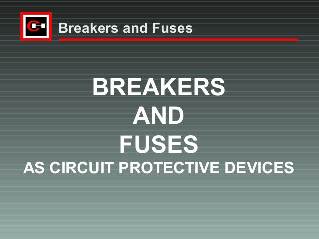 Breakers and Fuses  BREAKERS AND FUSES AS CIRCUIT PROTECTIVE DEVICES