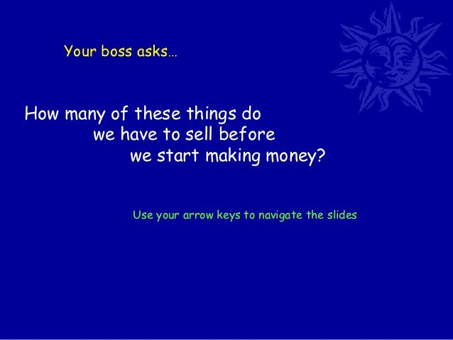 Your boss asks…How many of these things do       we have to sell before           we start making money?             Use y...