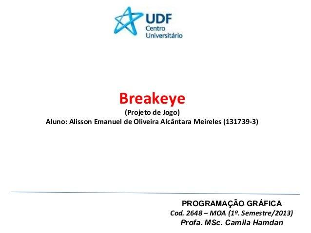 Breakeye  (Projeto de Jogo) Aluno: Alisson Emanuel de Oliveira Alcântara Meireles (131739-3)  PROGRAMAÇÃO GRÁFICA Cod. 264...