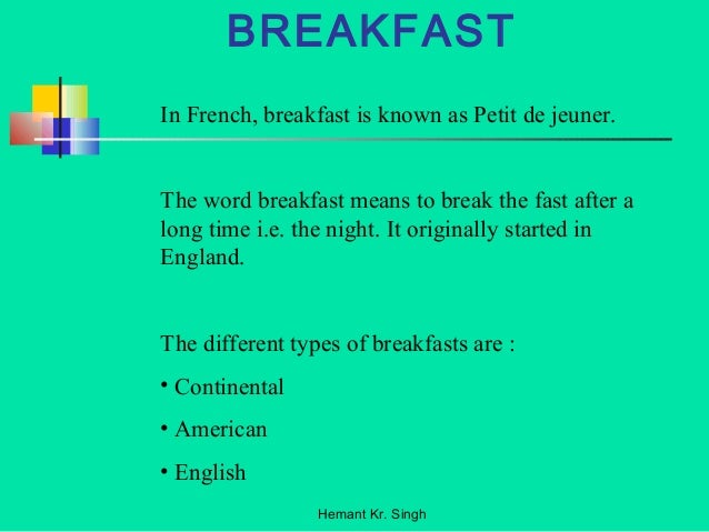 BREAKFAST  In French, breakfast is known as Petit de jeuner.  The word breakfast means to break the fast after a  long tim...