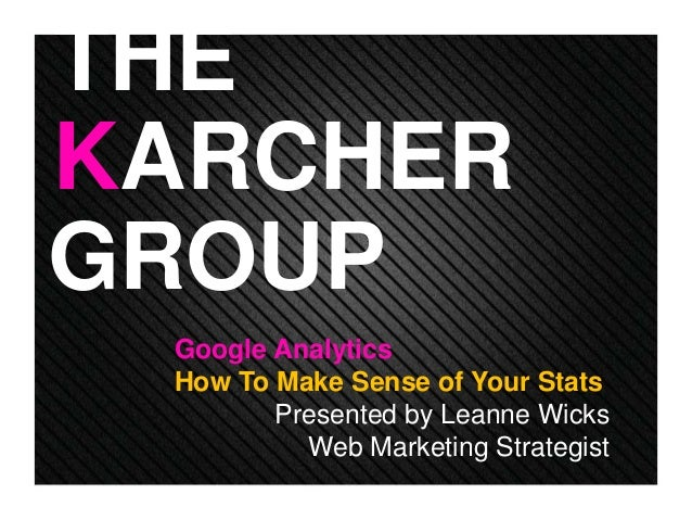 GROUP KARCHER THE Google Analytics How To Make Sense of Your Stats Presented by Leanne Wicks Web Marketing Strategist