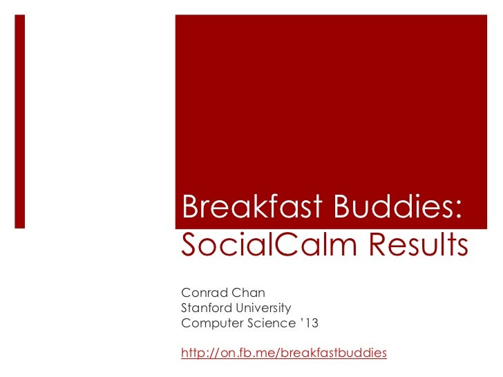 Breakfast Buddies:SocialCalmResults<br />Conrad Chan<br />Stanford University<br />Computer Science '13<br />http://on.fb....