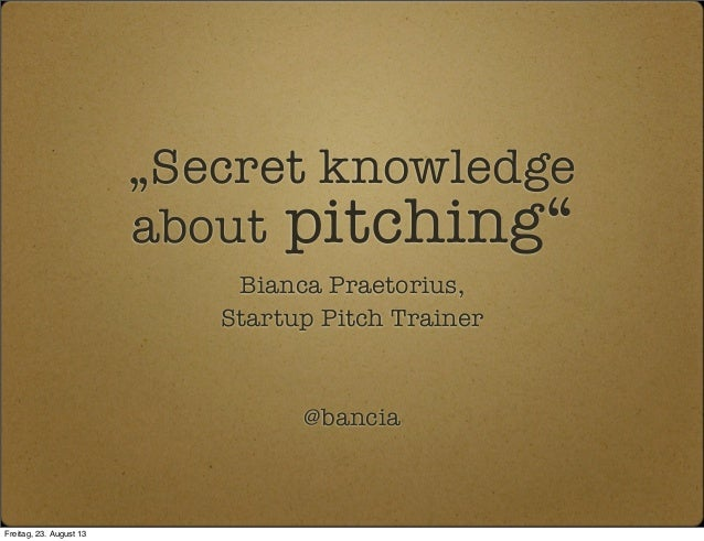 """Secret knowledge about pitching"" Bianca Praetorius, Startup Pitch Trainer @bancia Freitag, 23. August 13"