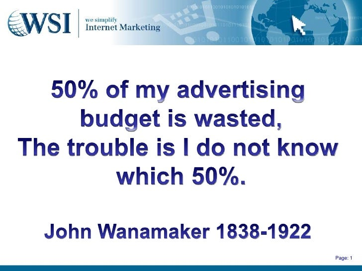 50% of my advertising<br /> budget is wasted,<br />The trouble is I do not know<br /> which 50%.<br />John Wanamaker 1838-...