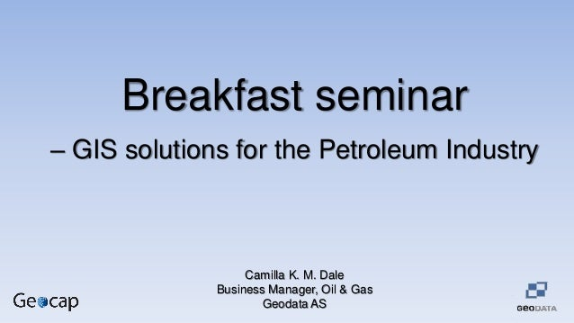 Breakfast seminar – GIS solutions for the Petroleum Industry Camilla K. M. Dale Business Manager, Oil & Gas Geodata AS