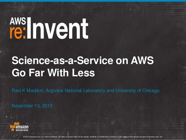 Science-as-a-Service on AWS Go Far With Less Ravi K Madduri, Argonne National Laboratory and University of Chicago Novembe...